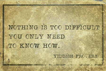 Nothing is too difficult you only need to know how - ancient Yiddish proverb printed on grunge vintage cardboard