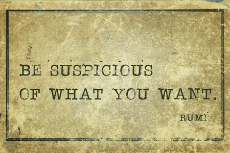 Be suspicious of what you want - ancient Persian poet and philosopher Rumi quote printed on grunge vintage cardboard