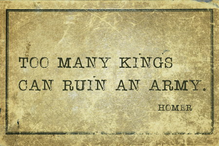 Too many kings can ruin an army  - ancient Greek poet Homer quote printed on grunge vintage cardboard