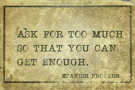 yellowish green: Ask for too much so that you can get enough - ancient Spanish proverb printed on grunge vintage cardboard
