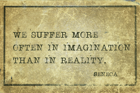 We suffer more often in imagination - ancient Roman philosopher Seneca quote printed on grunge vintage cardboard