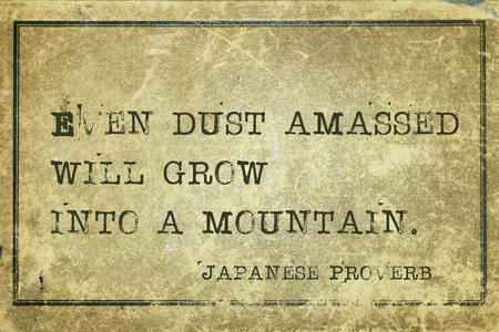 ancient japanese: Even dust amassed will grow into a mountain - ancient Japanese proverb printed on grunge vintage cardboard