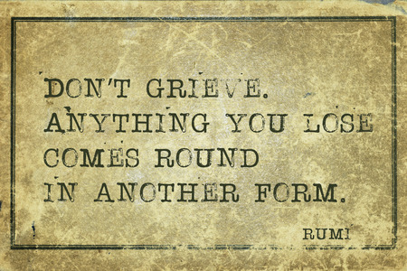 grieve: Anything you lose comes round in another form - ancient Persian poet and philosopher Rumi quote printed on grunge vintage cardboard
