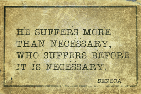 perish: He suffers more than necessary, who suffers before - ancient Roman philosopher Seneca quote printed on grunge vintage cardboard