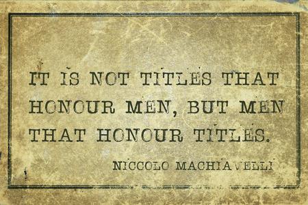 honour: It is not titles that honour men, but men that honour titles - ancient Italian philosopher Niccolo Machiavelli quote printed on grunge vintage cardboard
