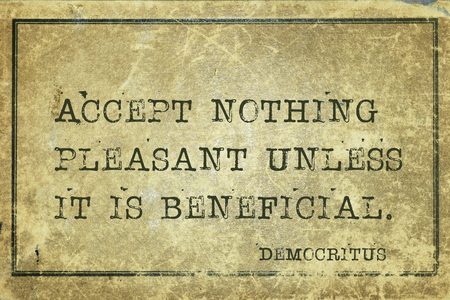 beneficial: Accept nothing pleasant unless it is beneficial - ancient Greek philosopher Democritus quote printed on grunge vintage cardboard