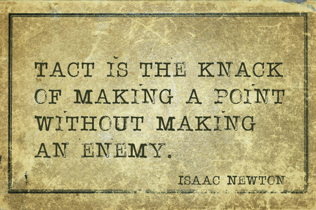 tact: Tact is the knack of making a point without making an enemy - ancient English physicist and mathematician Sir Isaac Newton quote printed on grunge vintage cardboard