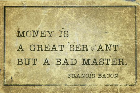 english famous: Money is a great servant but a bad master - famous medieval English philosopher Francis Bacon quote printed on grunge vintage cardboard