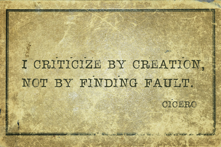 I criticize by creation, not by finding fault - ancient Roman philosopher Cicero quote printed on grunge vintage cardboard