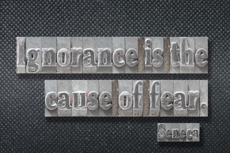 Ignorance is the cause of fear - ancient Roman philosopher Seneca quote made from metallic letterpress on dark background