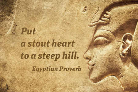 Put a stout heart to a steep hill - ancient Egyptian Proverb citation Editorial