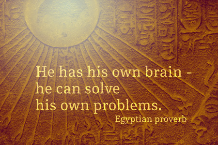 He has his own brain - he can solve his own problems - ancient Egyptian Proverb citation