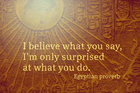 I believe what you say, I'm only surprised at what you do - ancient Egyptian Proverb citation