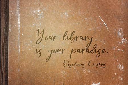 Your library is your paradise - ancient Dutch philosopher Desiderius Erasmus quote printed on grunge paper sheet
