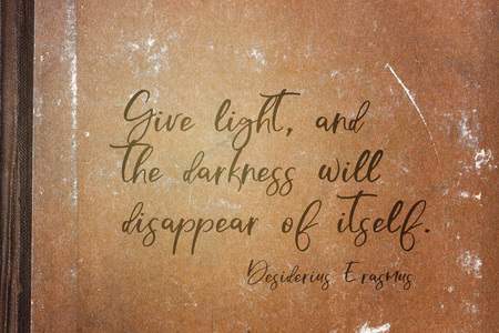Give light, and the darkness will disappear of itself - ancient Dutch philosopher Desiderius Erasmus quote printed on grunge paper sheet