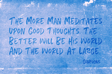The more man meditates upon good thoughts, the better will be his world and the world at large - ancient Chinese philosopher Confucius quote printed on grunge blue paper