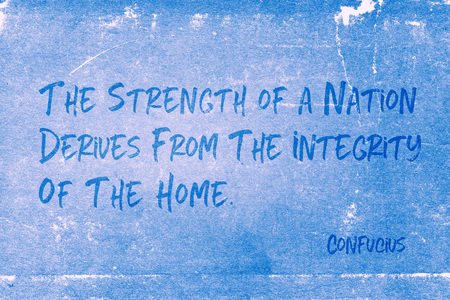 The strength of a nation derives from the integrity of the home - ancient Chinese philosopher Confucius quote printed on grunge blue paper