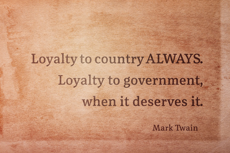 Loyalty to country ALWAYS. Loyalty to government, when it deserves it - famous American writer Mark Twain quote printed on vintage grunge paper