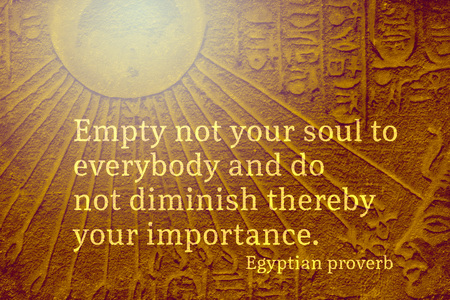 Empty not your soul to everybody and do not diminish - ancient Egyptian Proverb citation
