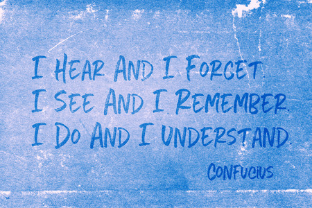 I hear and I forget. I see and I remember. I do and I understand - ancient Chinese philosopher Confucius quote printed on grunge blue paper