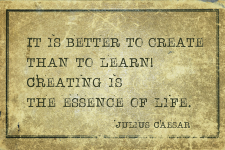 It is better to create than to learn! Creating is the essence of life - ancient Roman politician and general Julius Caesar quote printed on grunge vintage cardboard