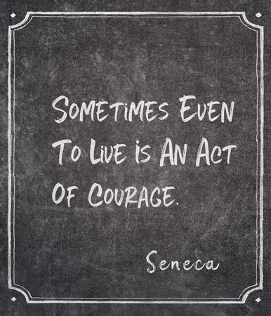 Sometimes even to live is an act of courage - ancient Roman philosopher Seneca quote written on framed chalkboard