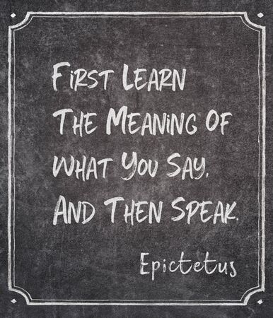 First learn the meaning of what you say, and then speak - ancient Greek philosopher Epictetus quote written on framed chalkboard