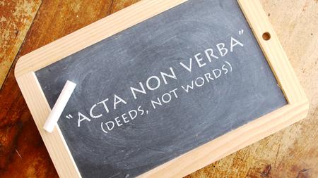 Acta non verba. A Latin phrase meaning ? ? ?deeds, not words? ?.