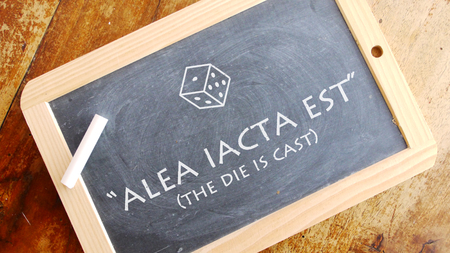 meaning: Alea iacta est. A Latin phrase meaning The die is cast.