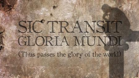 Sic transit gloria mundi. A Latin phrase That means Thus passes the glory of the world. Stock Photo