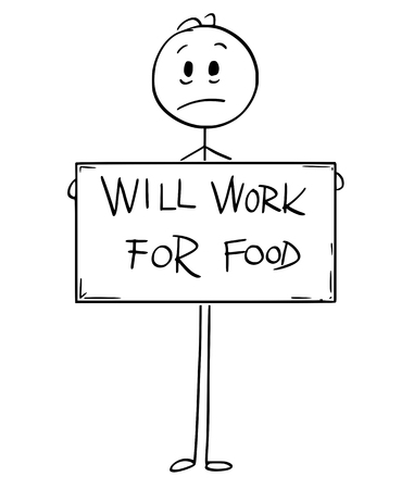 Cartoon stick man drawing conceptual illustration of sad hungry unemployed man or businessman holding large will work for food sign.
