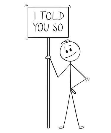 Cartoon stick drawing conceptual illustration of smiling man holding sign with I told you so text.