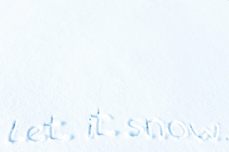 We write in the snow, Let it snow.