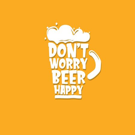 Dont worry beer happy vector concept label isolated on orange background. vector funky beer quote or slogan for print on tee. International beer day label or octoberfest icon