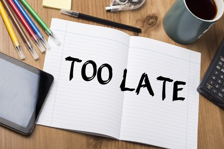 too late: TOO LATE - Note Pad With Text On Wooden Table - with office  tools