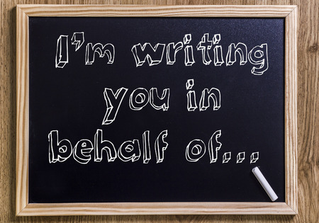 I'm writing you in behalf of…  - New chalkboard with outlined text - on wood