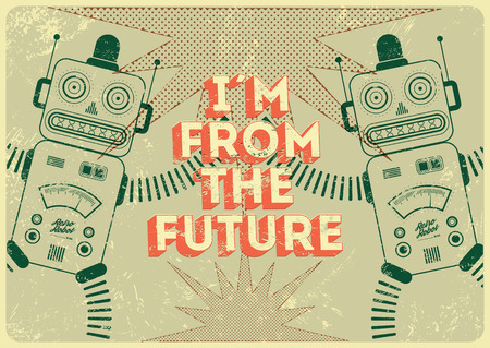 retro future: Vintage poster in grunge style with retro robots I am from the future. Vector illustration.