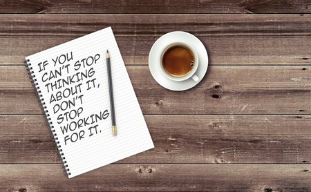 cant: Inspirational quote on notepad. IF YOU CANT STOP THINKING ABOUT IT, DONT STOP WORKING FOR IT.