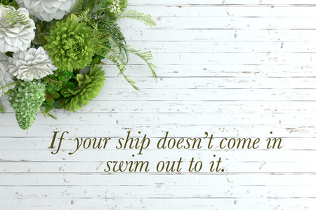 come in: if your ship doesn�t come in swim out to it.